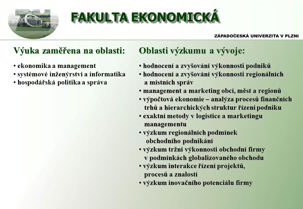 FAKULTA EKONOMICKÁ Výuka zaměřena na oblasti: ekonomika a management systémové inženýrství a informatika hospodářská politika a správa Oblasti výzkumu a vývoje: hodnocení a zvyšování výkonnosti podniků hodnocení a zvyšování výkonnosti podniků hodnocení a zvyšování výkonnosti regionálních hodnocení a zvyšování výkonnosti regionálních a místních správ a místních správ management a marketing obcí, měst a regionů management a marketing obcí, měst a regionů výpočtová ekonomie – analýza procesů finančních výpočtová ekonomie – analýza procesů finančních trhů a hierarchických struktur řízení podniku trhů a hierarchických struktur řízení podniku exaktní metody v logistice a marketingu exaktní metody v logistice a marketingu managementu managementu výzkum regionálních podmínek výzkum regionálních podmínek obchodního podnikání obchodního podnikání výzkum tržní výkonnosti obchodní firmy výzkum tržní výkonnosti obchodní firmy v podmínkách globalizovaného obchodu v podmínkách globalizovaného obchodu výzkum interakce řízení projektů, výzkum interakce řízení projektů, procesů a znalostí procesů a znalostí výzkum inovačního potenciálu firmy výzkum inovačního potenciálu firmy