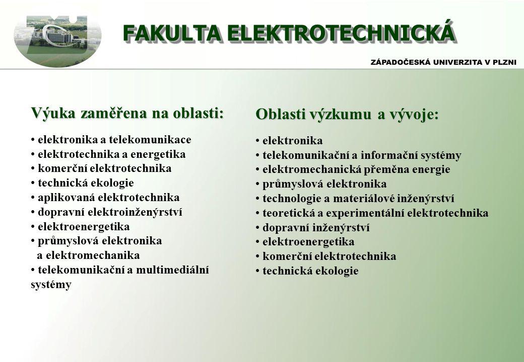 FAKULTA ELEKTROTECHNICKÁ Výuka zaměřena na oblasti: elektronika a telekomunikace elektrotechnika a energetika komerční elektrotechnika technická ekologie aplikovaná elektrotechnika dopravní elektroinženýrství elektroenergetika průmyslová elektronika a elektromechanika telekomunikační a multimediální systémy Oblasti výzkumu a vývoje: elektronika telekomunikační a informační systémy elektromechanická přeměna energie průmyslová elektronika technologie a materiálové inženýrství teoretická a experimentální elektrotechnika dopravní inženýrství elektroenergetika komerční elektrotechnika technická ekologie