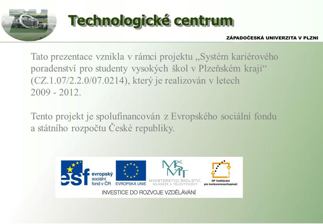 """Technologické centrum Tato prezentace vznikla v rámci projektu """"Systém kariérového poradenství pro studenty vysokých škol v Plzeňském kraji (CZ.1.07/2.2.0/07.0214), který je realizován v letech 2009 - 2012."""