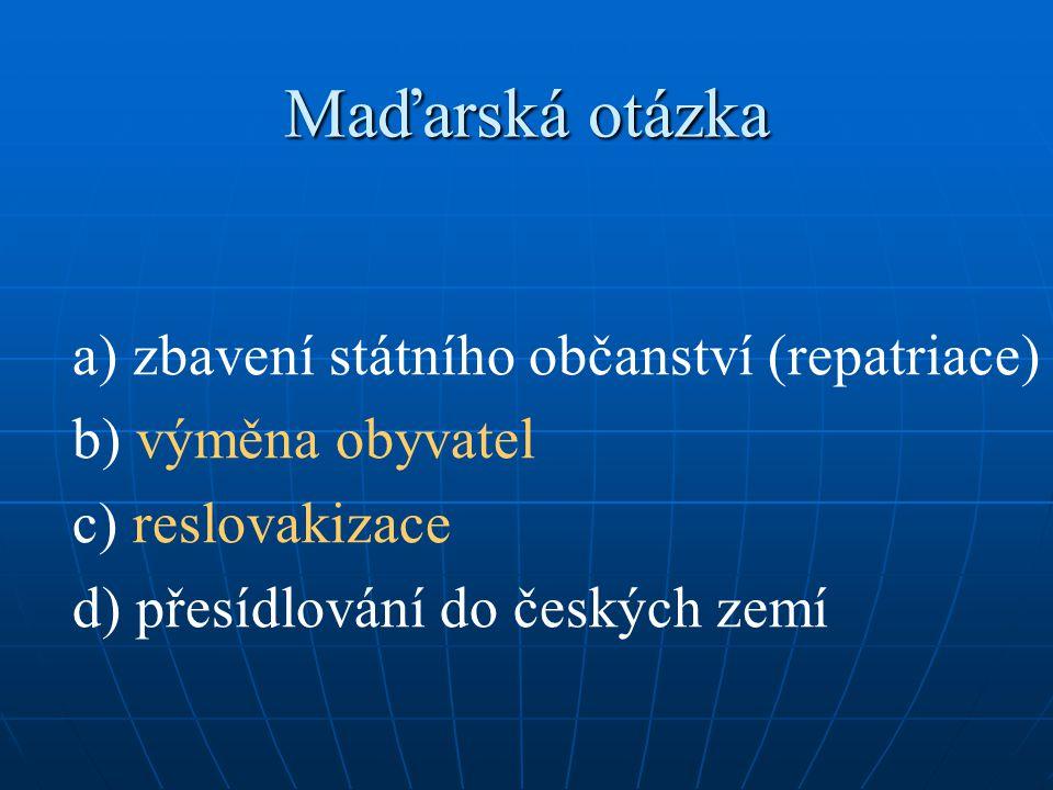 Maďarská otázka a) zbavení státního občanství (repatriace) b) výměna obyvatel c) reslovakizace d) přesídlování do českých zemí