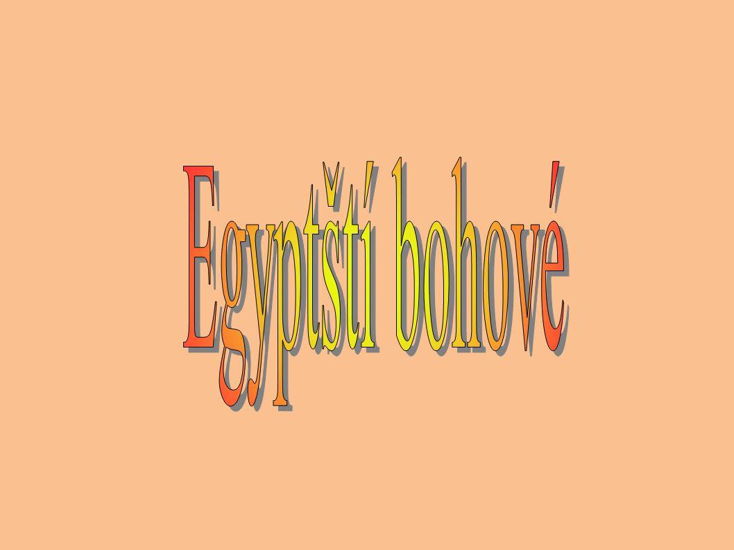 ● Egyptský svět bohů tvoří stovky bohyní a bohů, kteří jsou uctíváni v podobě fetišů, zvířat, rostlin, lidských a fantastických bytostí.
