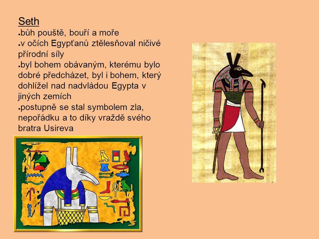 Seth ● bůh pouště, bouří a moře ● v očích Egypťanů ztělesňoval ničivé přírodní síly ● byl bohem obávaným, kterému bylo dobré předcházet, byl i bohem,