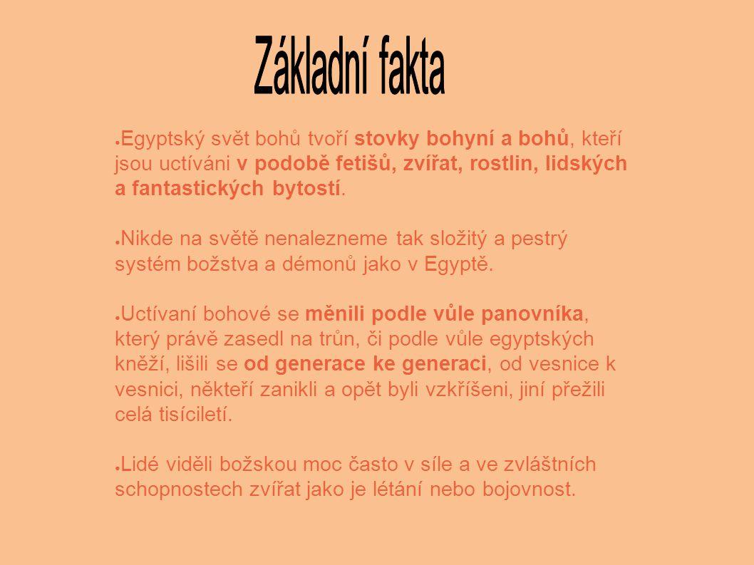 ● Egyptský svět bohů tvoří stovky bohyní a bohů, kteří jsou uctíváni v podobě fetišů, zvířat, rostlin, lidských a fantastických bytostí. ● Nikde na sv