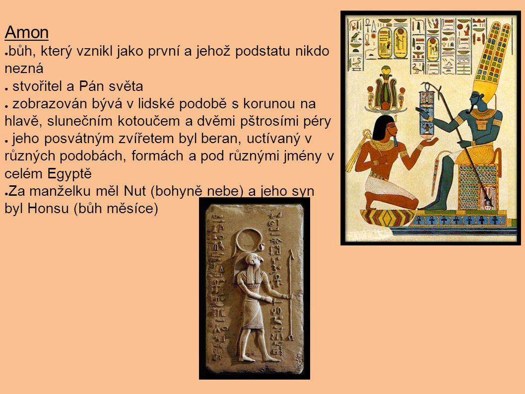 Amon ● bůh, který vznikl jako první a jehož podstatu nikdo nezná ● stvořitel a Pán světa ● zobrazován bývá v lidské podobě s korunou na hlavě, slunečn