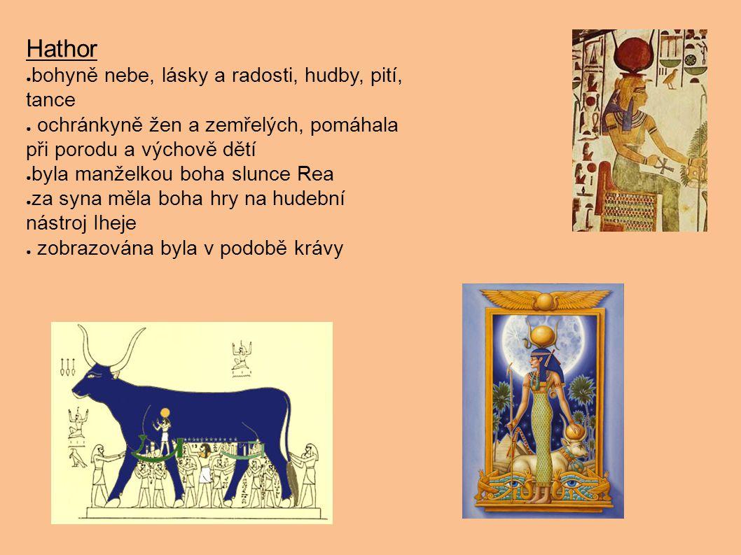 Hathor ● bohyně nebe, lásky a radosti, hudby, pití, tance ● ochránkyně žen a zemřelých, pomáhala při porodu a výchově dětí ● byla manželkou boha slunc