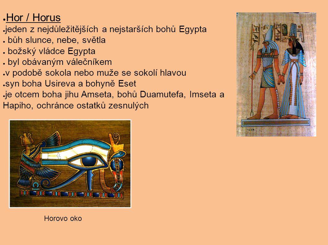 ● Hor / Horus ● jeden z nejdůležitějších a nejstarších bohů Egypta ● bůh slunce, nebe, světla ● božský vládce Egypta ● byl obávaným válečníkem ● v pod