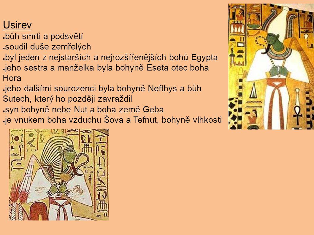 Usirev ● bůh smrti a podsvětí ● soudil duše zemřelých ● byl jeden z nejstarších a nejrozšířenějších bohů Egypta ● jeho sestra a manželka byla bohyně E