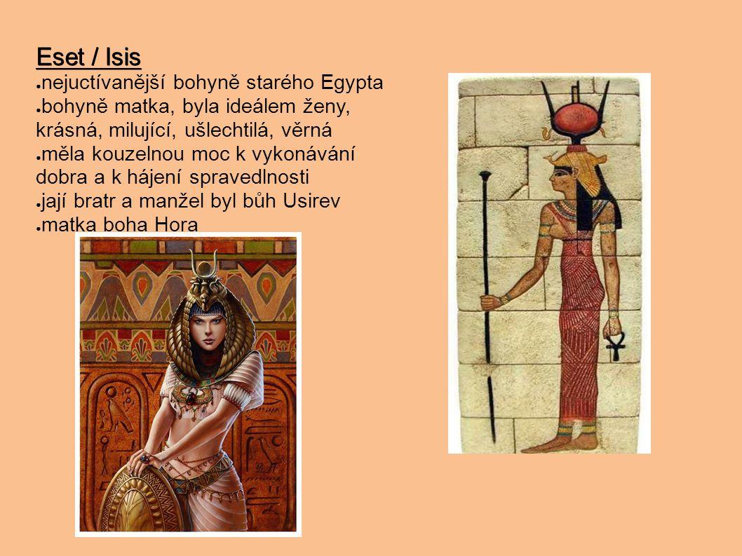 Eset / Isis ● nejuctívanější bohyně starého Egypta ● bohyně matka, byla ideálem ženy, krásná, milující, ušlechtilá, věrná ● měla kouzelnou moc k vykon