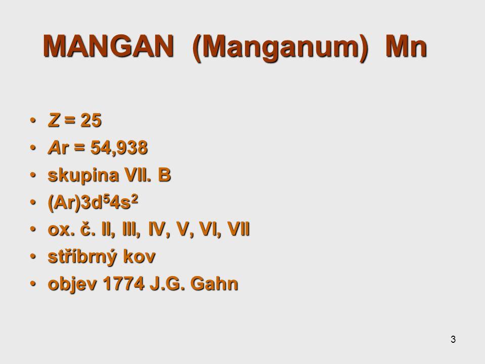 3 MANGAN (Manganum) Mn MANGAN (Manganum) Mn Z = 25Z = 25 Ar = 54,938Ar = 54,938 skupina VII. Bskupina VII. B (Ar)3d 5 4s 2(Ar)3d 5 4s 2 ox. č. II, III