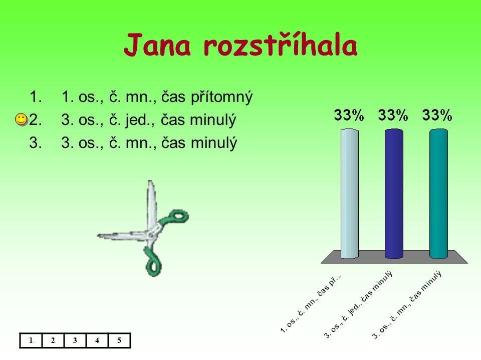 Jana rozstříhala 12345 1.1. os., č. mn., čas přítomný 2.3.