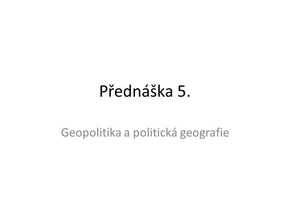 Přednáška 5. Geopolitika a politická geografie