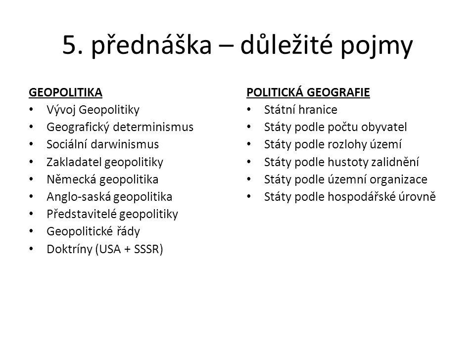 5. přednáška – důležité pojmy GEOPOLITIKA Vývoj Geopolitiky Geografický determinismus Sociální darwinismus Zakladatel geopolitiky Německá geopolitika