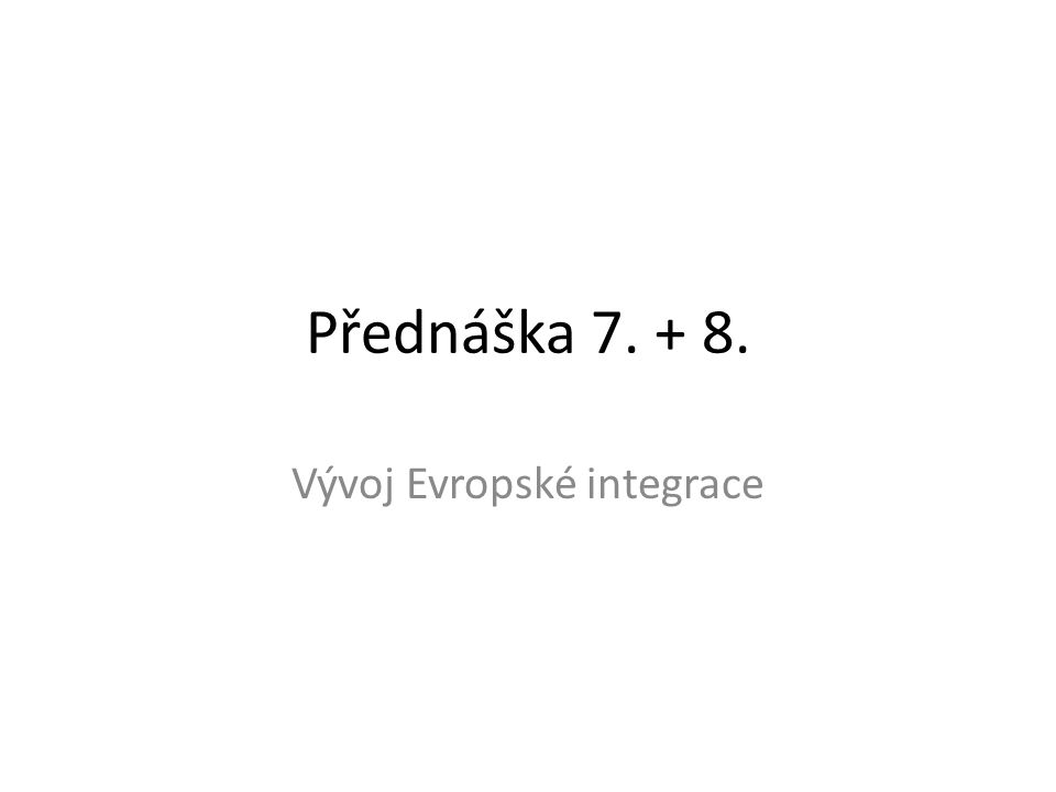 Přednáška 7. + 8. Vývoj Evropské integrace