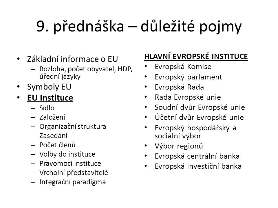 9. přednáška – důležité pojmy Základní informace o EU – Rozloha, počet obyvatel, HDP, úřední jazyky Symboly EU EU Instituce – Sídlo – Založení – Organ
