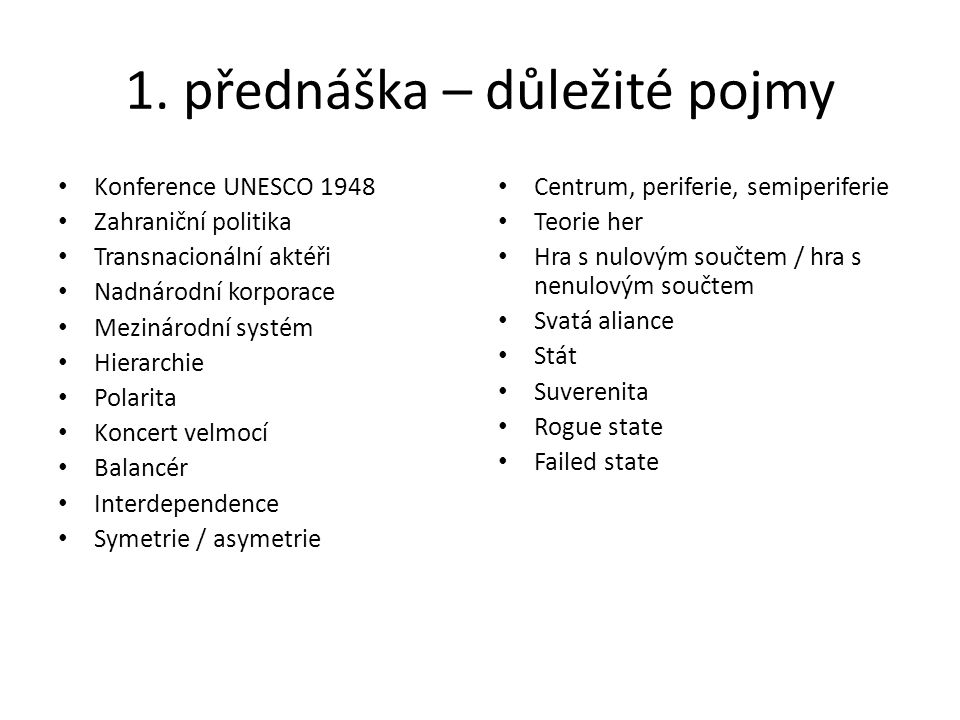1. přednáška – důležité pojmy Konference UNESCO 1948 Zahraniční politika Transnacionální aktéři Nadnárodní korporace Mezinárodní systém Hierarchie Pol