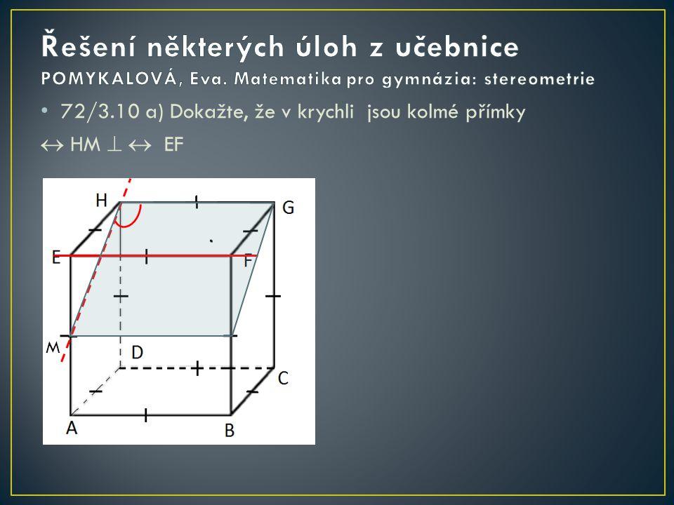 72/3.10 b) Dokažte, že v krychli jsou kolmé přímky  MN   BH N M Dokážu, že MN je kolmá na červenou rovinu a tím pádem i na BH EG  HF  EG II MN  MN  HF EG  HD  EG II MN  MN  HD  MN   HDF  MN  HB