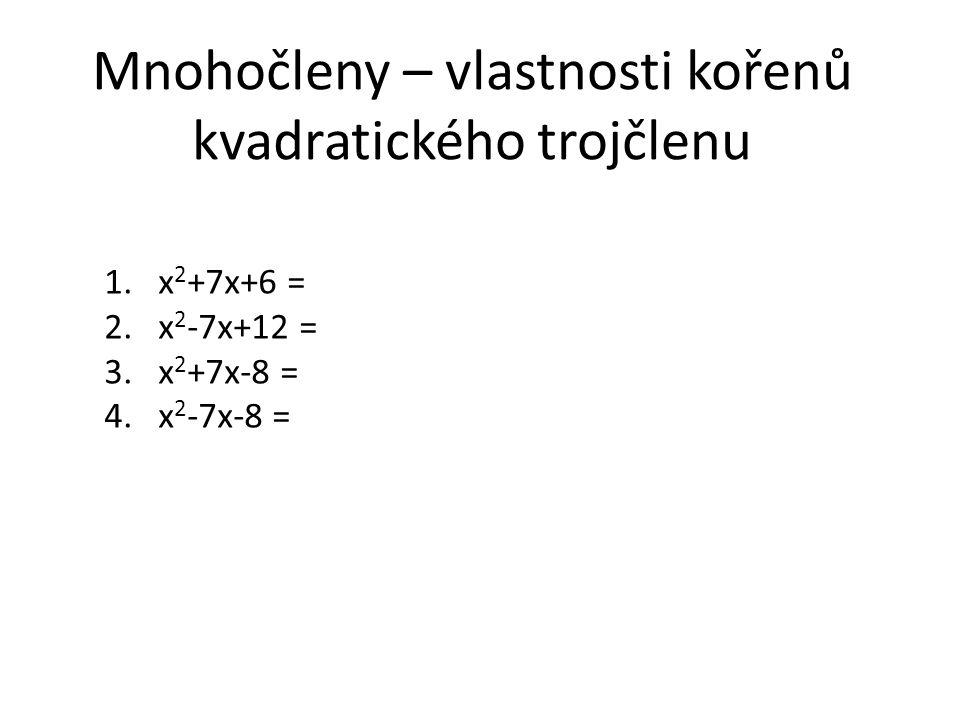 Mnohočleny – vlastnosti kořenů kvadratického trojčlenu 1.x 2 +7x+6 = 2.x 2 -7x+12 = 3.x 2 +7x-8 = 4.x 2 -7x-8 =