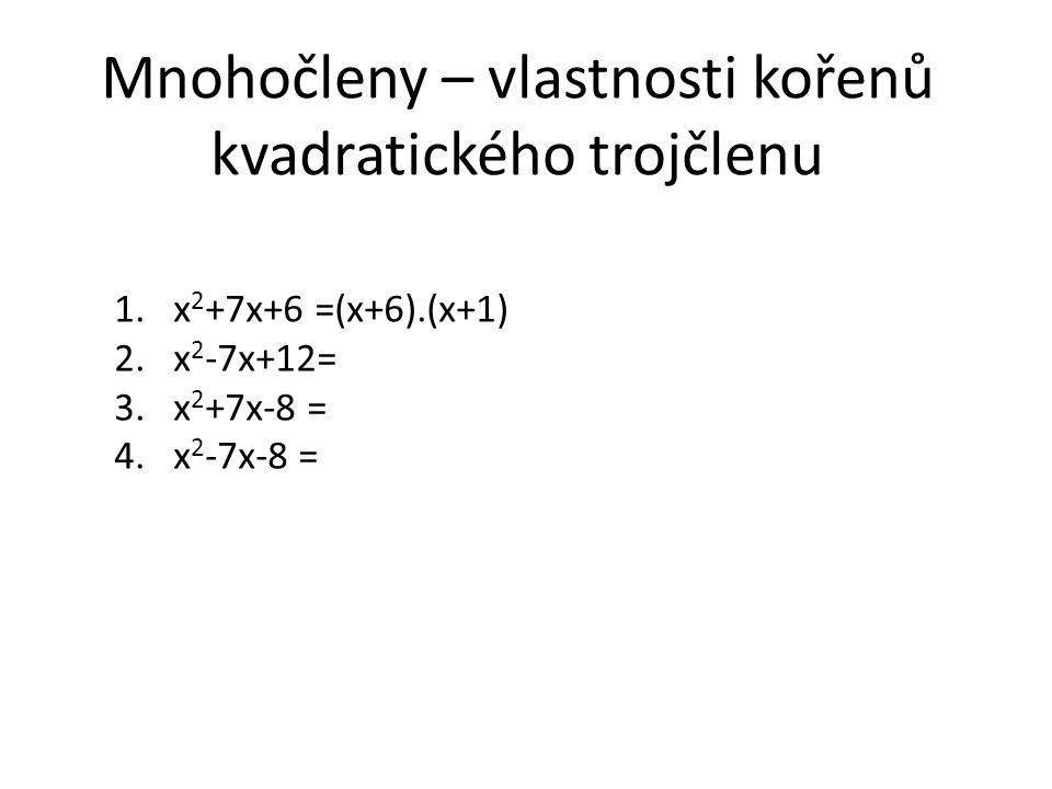 Mnohočleny – vlastnosti kořenů kvadratického trojčlenu 1.x 2 +7x+6 =(x+6).(x+1) 2.x 2 -7x+12= 3.x 2 +7x-8 = 4.x 2 -7x-8 =
