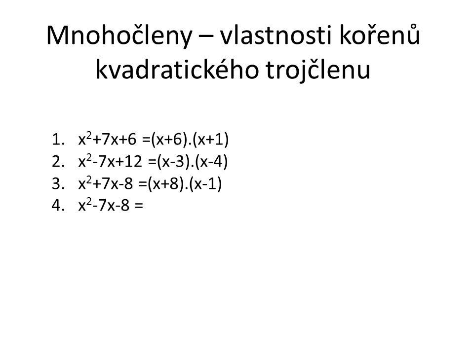 Mnohočleny – vlastnosti kořenů kvadratického trojčlenu 1.x 2 +7x+6 =(x+6).(x+1) 2.x 2 -7x+12 =(x-3).(x-4) 3.x 2 +7x-8 =(x+8).(x-1) 4.x 2 -7x-8 =
