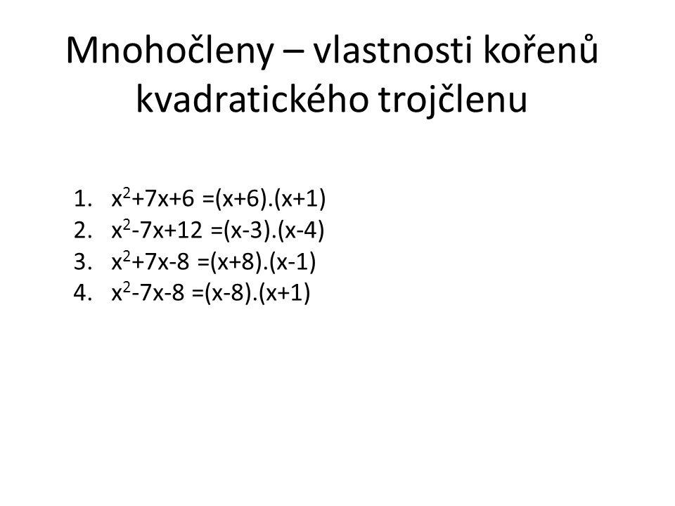 Mnohočleny – vlastnosti kořenů kvadratického trojčlenu 1.x 2 +7x+6 =(x+6).(x+1) 2.x 2 -7x+12 =(x-3).(x-4) 3.x 2 +7x-8 =(x+8).(x-1) 4.x 2 -7x-8 =(x-8).
