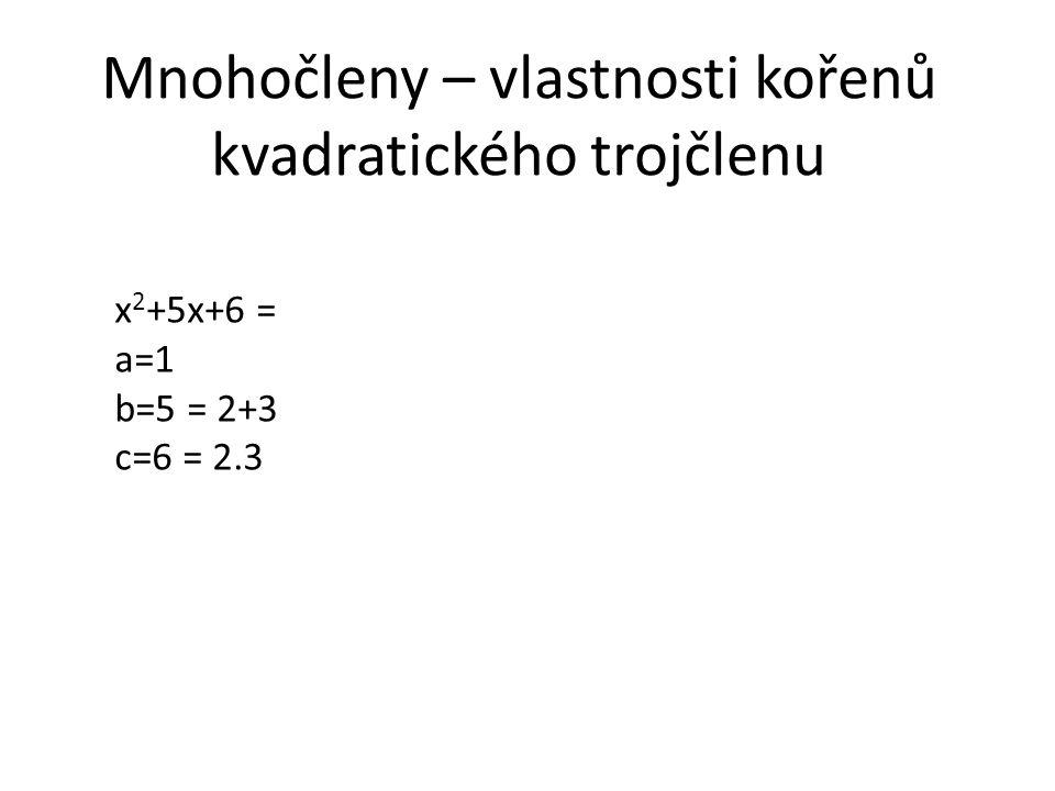 Mnohočleny – vlastnosti kořenů kvadratického trojčlenu x 2 +5x+6 = a=1 b=5 = 2+3 c=6 = 2.3