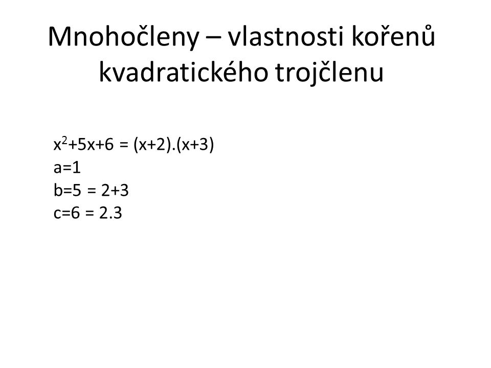 Mnohočleny – vlastnosti kořenů kvadratického trojčlenu x 2 +5x+6 = (x+2).(x+3) a=1 b=5 = 2+3 c=6 = 2.3
