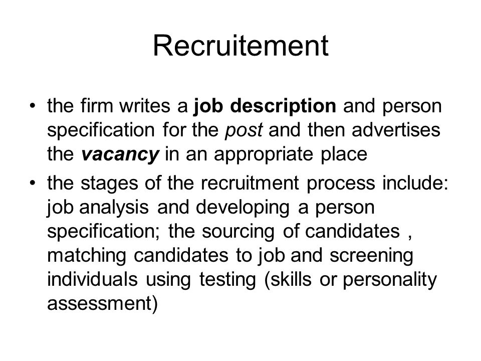 Recruitement the firm writes a job description and person specification for the post and then advertises the vacancy in an appropriate place the stages of the recruitment process include: job analysis and developing a person specification; the sourcing of candidates, matching candidates to job and screening individuals using testing (skills or personality assessment)