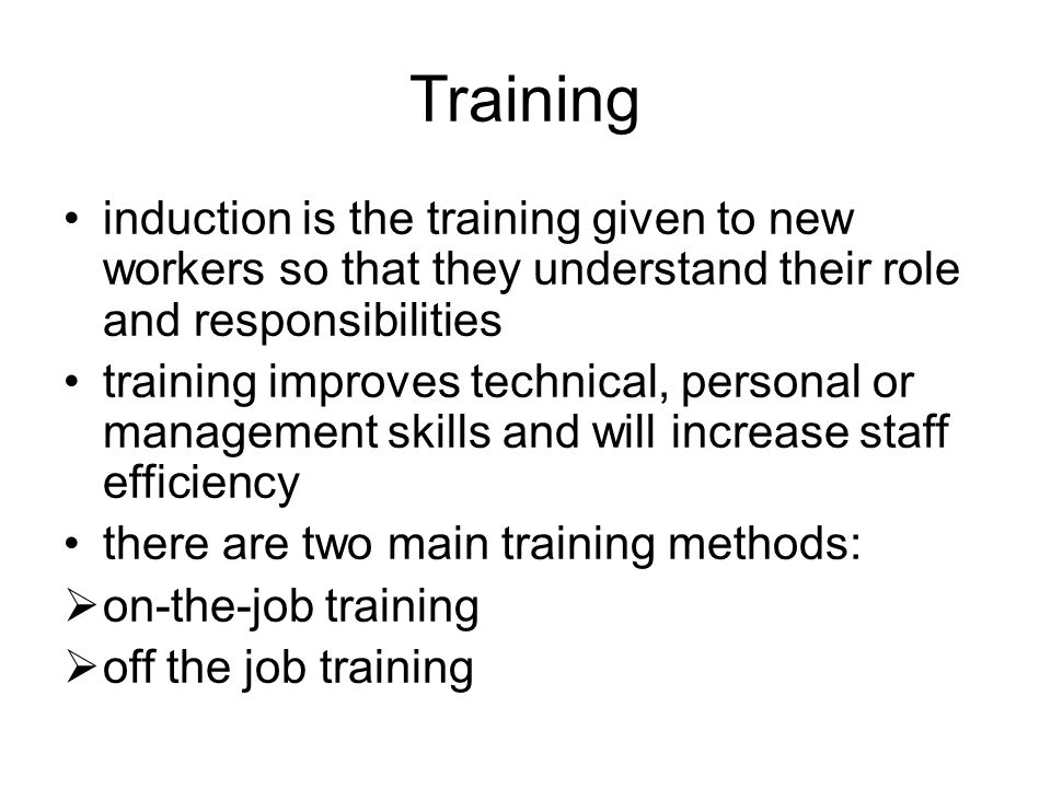 Training induction is the training given to new workers so that they understand their role and responsibilities training improves technical, personal or management skills and will increase staff efficiency there are two main training methods:  on-the-job training  off the job training