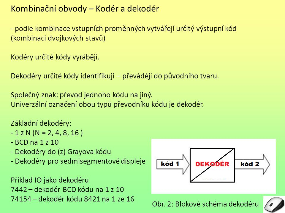Kombinační obvody – Kodér a dekodér - podle kombinace vstupních proměnných vytvářejí určitý výstupní kód (kombinaci dvojkových stavů) Kodéry určité kódy vyrábějí.