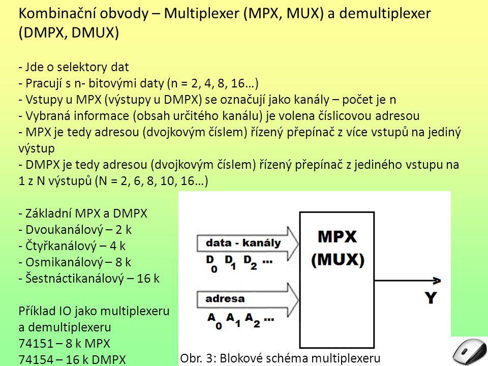 Kombinační obvody – Multiplexer (MPX, MUX) a demultiplexer (DMPX, DMUX) - Jde o selektory dat - Pracují s n- bitovými daty (n = 2, 4, 8, 16…) - Vstupy u MPX (výstupy u DMPX) se označují jako kanály – počet je n - Vybraná informace (obsah určitého kanálu) je volena číslicovou adresou - MPX je tedy adresou (dvojkovým číslem) řízený přepínač z více vstupů na jediný výstup - DMPX je tedy adresou (dvojkovým číslem) řízený přepínač z jediného vstupu na 1 z N výstupů (N = 2, 6, 8, 10, 16…) - Základní MPX a DMPX - Dvoukanálový – 2 k - Čtyřkanálový – 4 k - Osmikanálový – 8 k - Šestnáctikanálový – 16 k Příklad IO jako multiplexeru a demultiplexeru 74151 – 8 k MPX 74154 – 16 k DMPX Obr.