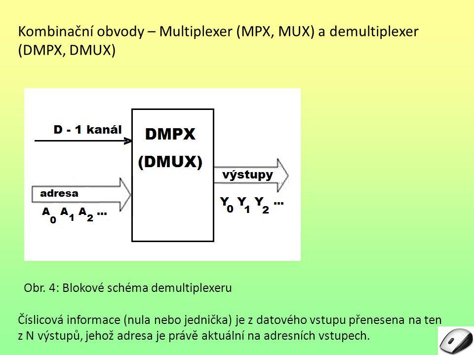 Kombinační obvody – Multiplexer (MPX, MUX) a demultiplexer (DMPX, DMUX) Číslicová informace (nula nebo jednička) je z datového vstupu přenesena na ten z N výstupů, jehož adresa je právě aktuální na adresních vstupech.