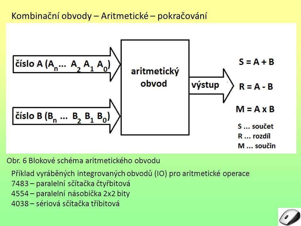 Kombinační obvody – Aritmetické – pokračování Příklad vyráběných integrovaných obvodů (IO) pro aritmetické operace 7483 – paralelní sčítačka čtyřbitová 4554 – paralelní násobička 2x2 bity 4038 – sériová sčítačka tříbitová Obr.