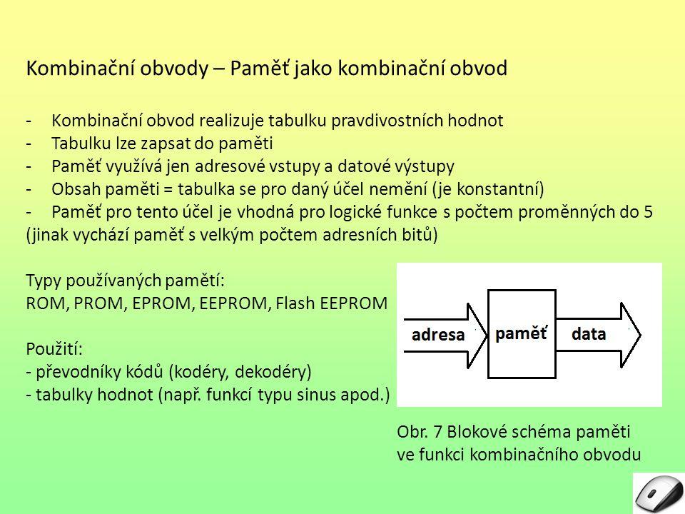 Kombinační obvody – Paměť jako kombinační obvod -Kombinační obvod realizuje tabulku pravdivostních hodnot -Tabulku lze zapsat do paměti -Paměť využívá jen adresové vstupy a datové výstupy -Obsah paměti = tabulka se pro daný účel nemění (je konstantní) -Paměť pro tento účel je vhodná pro logické funkce s počtem proměnných do 5 (jinak vychází paměť s velkým počtem adresních bitů) Typy používaných pamětí: ROM, PROM, EPROM, EEPROM, Flash EEPROM Použití: - převodníky kódů (kodéry, dekodéry) - tabulky hodnot (např.