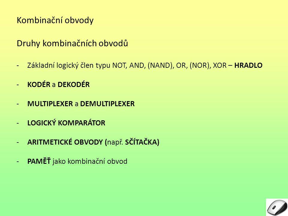Kombinační obvody Druhy kombinačních obvodů -Základní logický člen typu NOT, AND, (NAND), OR, (NOR), XOR – HRADLO -KODÉR a DEKODÉR -MULTIPLEXER a DEMULTIPLEXER -LOGICKÝ KOMPARÁTOR -ARITMETICKÉ OBVODY (např.