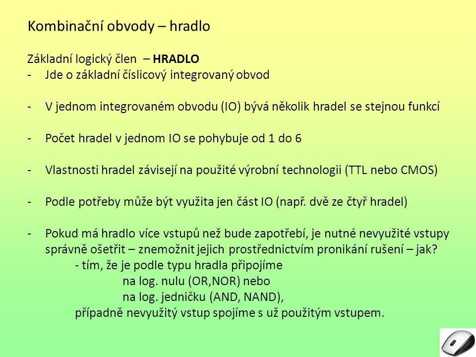 Kombinační obvody – hradlo Základní logický člen – HRADLO -Jde o základní číslicový integrovaný obvod -V jednom integrovaném obvodu (IO) bývá několik hradel se stejnou funkcí -Počet hradel v jednom IO se pohybuje od 1 do 6 -Vlastnosti hradel závisejí na použité výrobní technologii (TTL nebo CMOS) -Podle potřeby může být využita jen část IO (např.