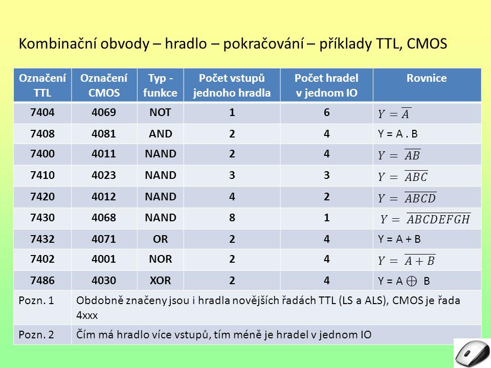 Kombinační obvody – hradlo – pokračování – příklady TTL, CMOS Označení TTL Označení CMOS Typ - funkce Počet vstupů jednoho hradla Počet hradel v jednom IO Rovnice 74044069NOT16 74084081AND24Y = A.