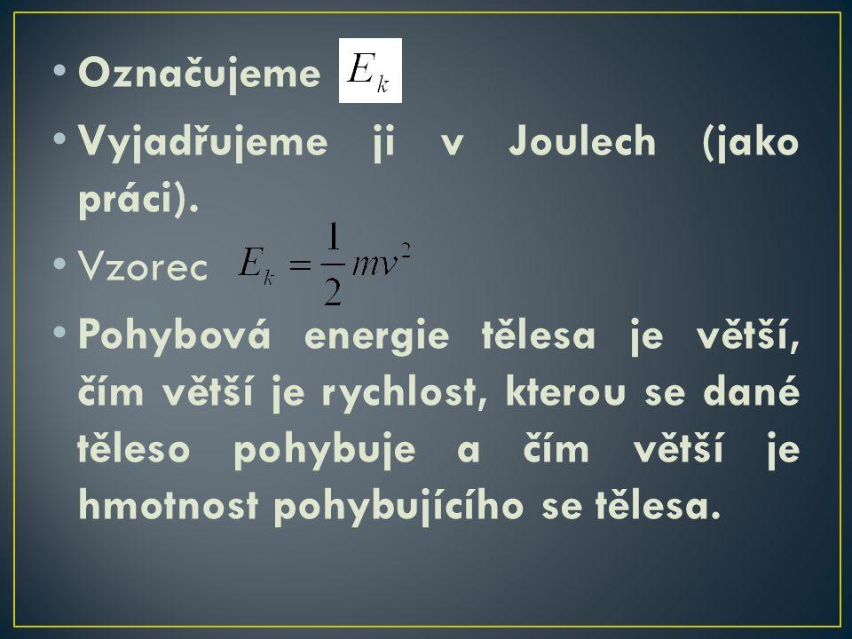 Označujeme Vyjadřujeme ji v Joulech (jako práci). Vzorec Pohybová energie tělesa je větší, čím větší je rychlost, kterou se dané těleso pohybuje a čím