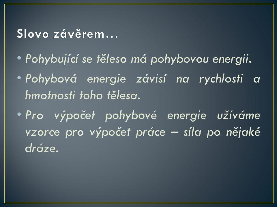 Pohybující se těleso má pohybovou energii. Pohybová energie závisí na rychlosti a hmotnosti toho tělesa. Pro výpočet pohybové energie užíváme vzorce p