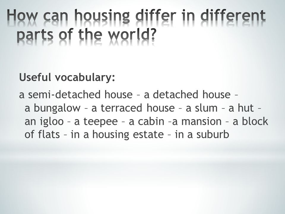 Useful vocabulary: a semi-detached house – a detached house – a bungalow – a terraced house – a slum – a hut – an igloo – a teepee – a cabin –a mansion – a block of flats – in a housing estate – in a suburb