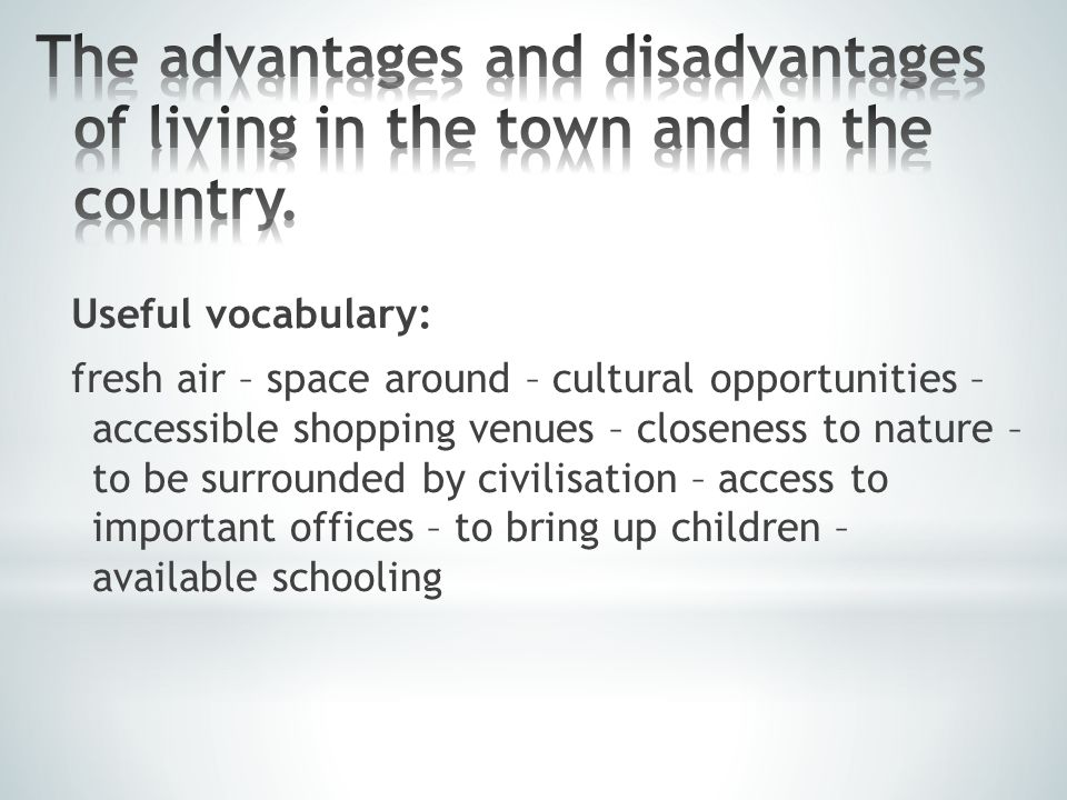 Useful vocabulary: fresh air – space around – cultural opportunities – accessible shopping venues – closeness to nature – to be surrounded by civilisation – access to important offices – to bring up children – available schooling