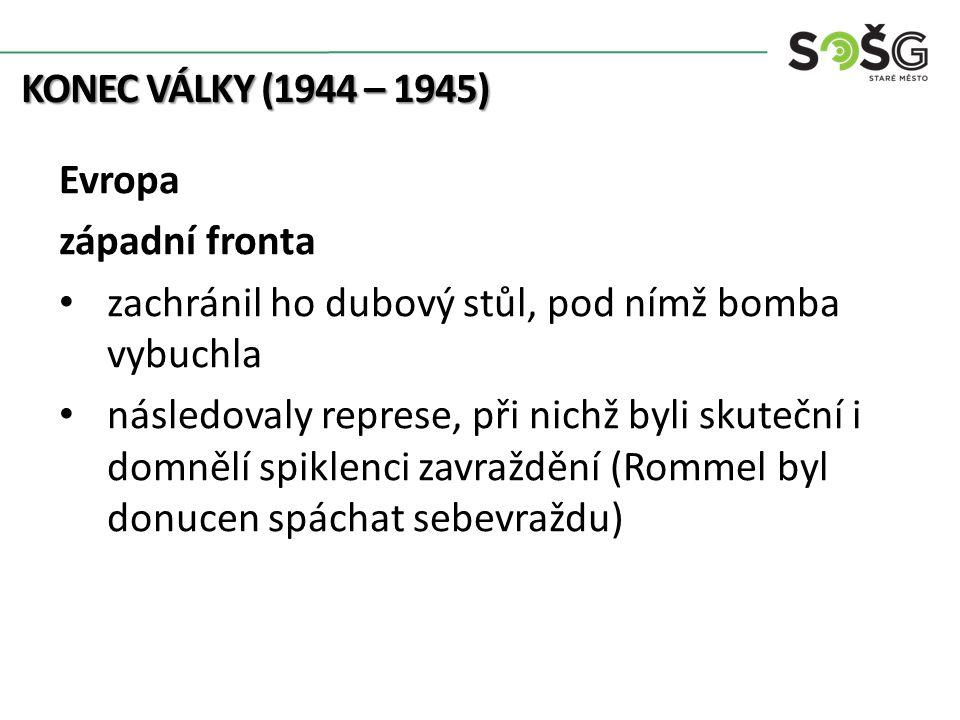 KONEC VÁLKY (1944 – 1945) Evropa západní fronta zachránil ho dubový stůl, pod nímž bomba vybuchla následovaly represe, při nichž byli skuteční i domnělí spiklenci zavraždění (Rommel byl donucen spáchat sebevraždu)
