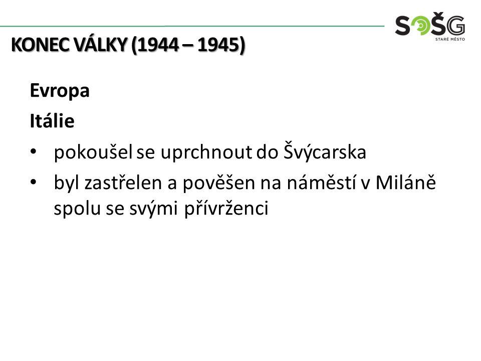 KONEC VÁLKY (1944 – 1945) Evropa Itálie pokoušel se uprchnout do Švýcarska byl zastřelen a pověšen na náměstí v Miláně spolu se svými přívrženci