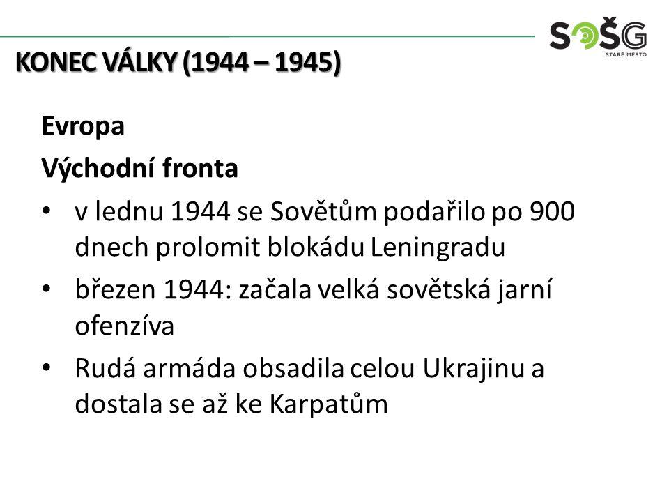 KONEC VÁLKY (1944 – 1945) Evropa Východní fronta v lednu 1944 se Sovětům podařilo po 900 dnech prolomit blokádu Leningradu březen 1944: začala velká sovětská jarní ofenzíva Rudá armáda obsadila celou Ukrajinu a dostala se až ke Karpatům