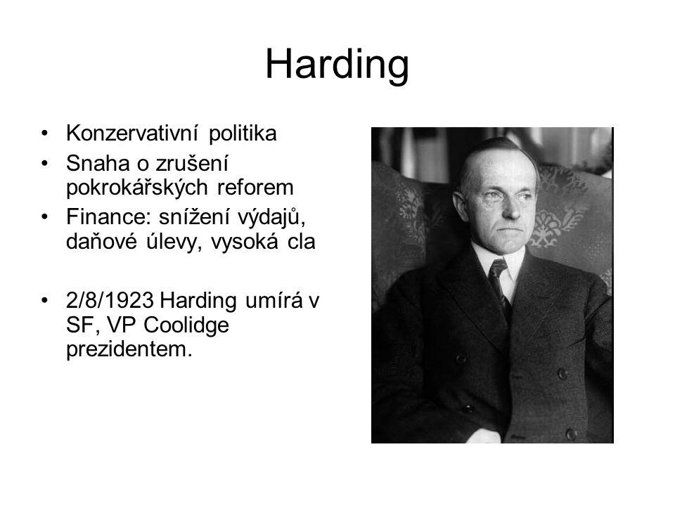 Harding Konzervativní politika Snaha o zrušení pokrokářských reforem Finance: snížení výdajů, daňové úlevy, vysoká cla 2/8/1923 Harding umírá v SF, VP Coolidge prezidentem.