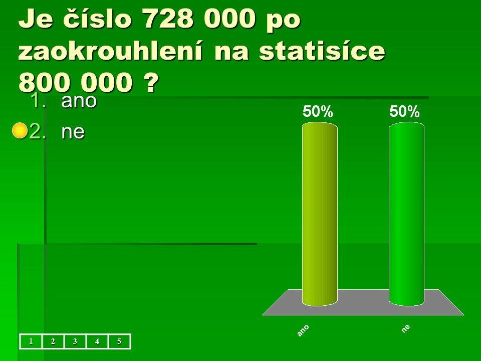 Je číslo 728 000 po zaokrouhlení na statisíce 800 000 12345 1.ano 2.ne