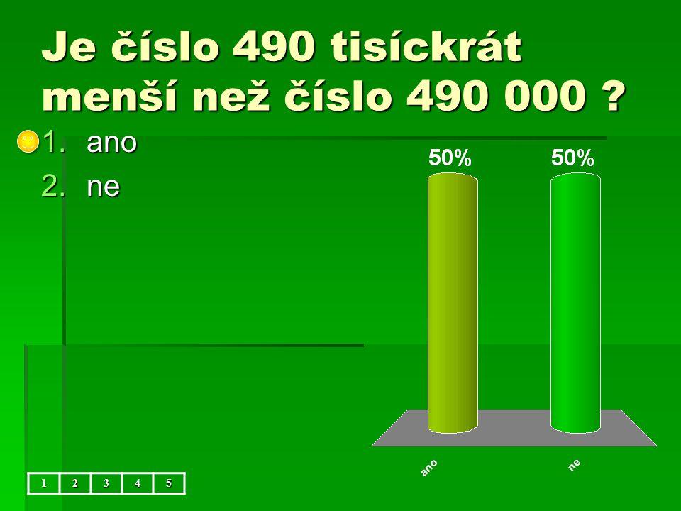Je číslo 490 tisíckrát menší než číslo 490 000 12345 1.ano 2.ne