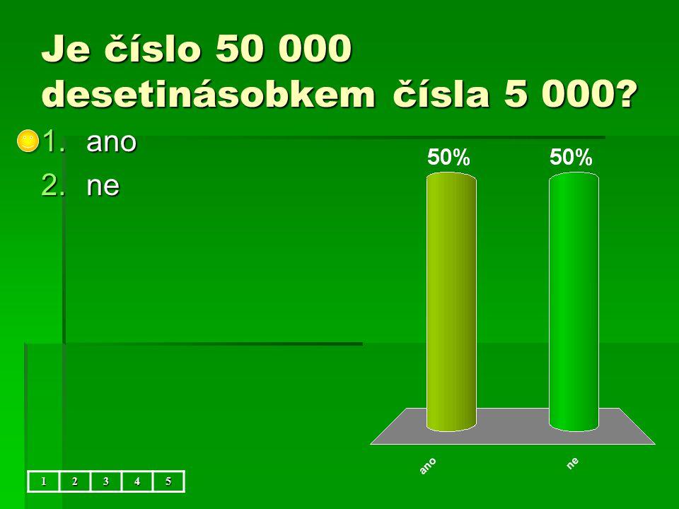 Je číslo 50 000 desetinásobkem čísla 5 000 12345 1.ano 2.ne