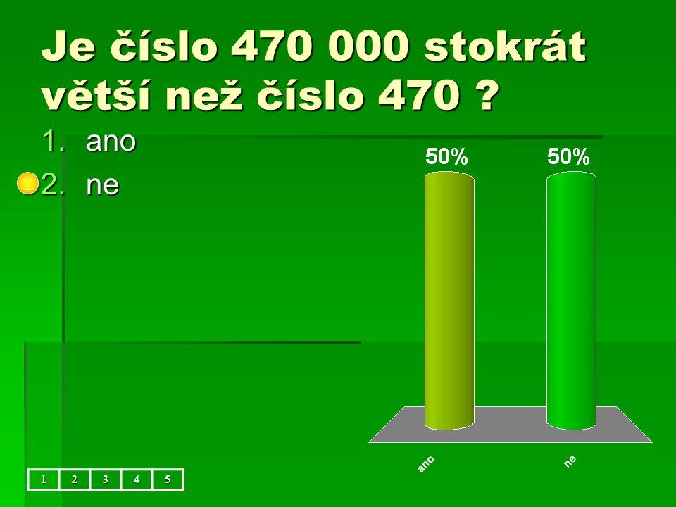 Je číslo 470 000 stokrát větší než číslo 470 12345 1.ano 2.ne