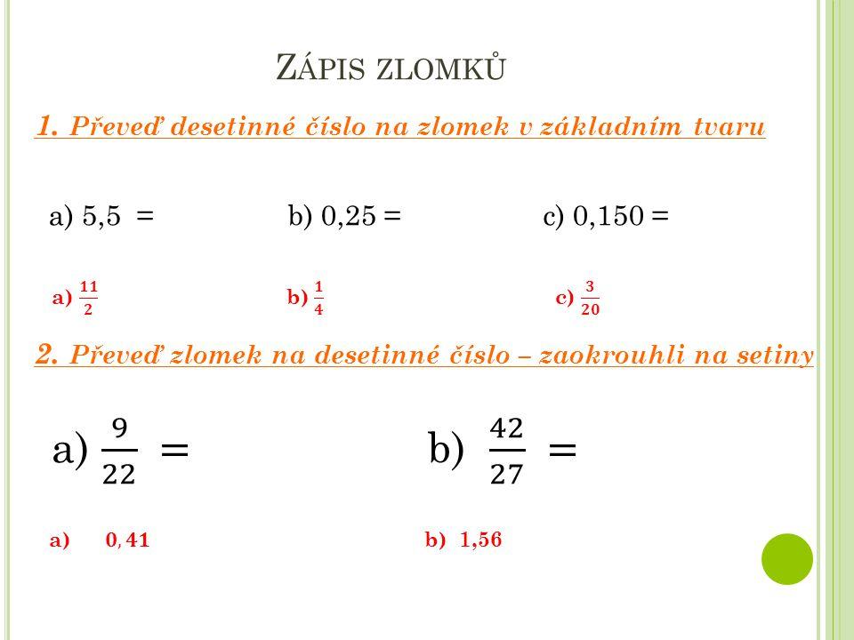Z ÁPIS ZLOMKŮ a) 5,5 = b) 0,25 = c) 0,150 = 1. Převeď desetinné číslo na zlomek v základním tvaru 2. Převeď zlomek na desetinné číslo – zaokrouhli na
