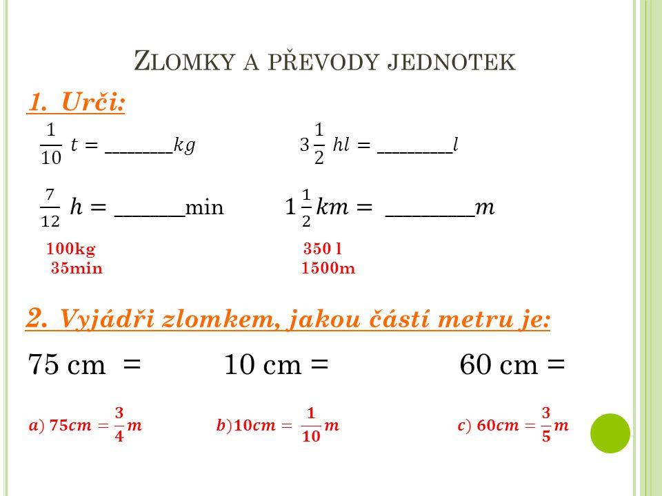 Z LOMKY A PŘEVODY JEDNOTEK 1. Urči: 2. Vyjádři zlomkem, jakou částí metru je: 75 cm = 10 cm = 60 cm = 100kg 350 l 35min 1500m